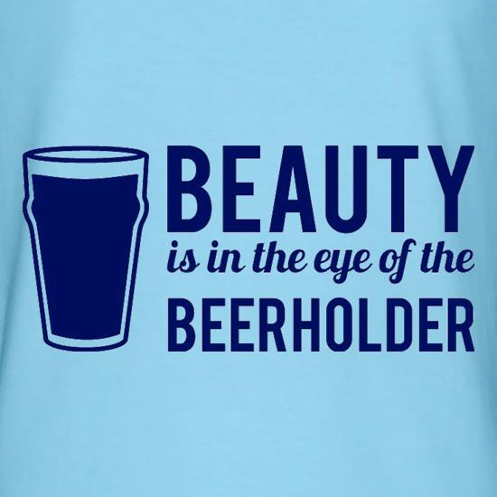 Beauty is in the eye of the Beerholder t shirt